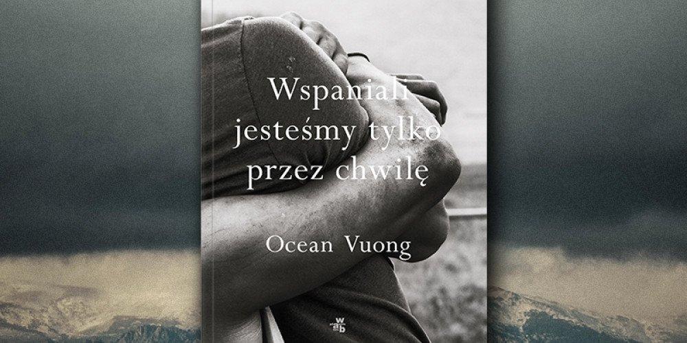 """Przeczytaj fragment powieści Oceana Vuonga """"Wspaniali jesteśmy tylko przez chwilę"""""""